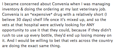 I became concerned about                       Convenia when I was managing inventory & doing                       the ordering at my last veterinary job. Convenia                       is an *expensive* drug with a relatively short (I                       believe 30 days) shelf life once it's mixed up,                       and so the vets at that hospital were actively                       looking for ANY opportunity to use it that they                       could, because if they didn't rush to use up every                       bottle, they'd end up losing money on it. And I                       would be willing to bet that vets across the                       country are doing the exact same thing.