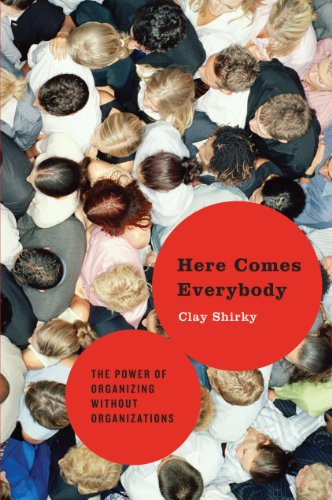 Here Comes Everybody - The Power of Organizing Without Organizations