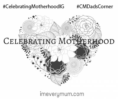 #CelebratingMotherhoodIG, #CMDadsCorner, instagram community, I'm Every Mum