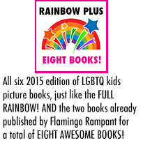 RAINBOW PLUS - Six amazing LGBTQ kids picture books, full of zip and fizz and hooray. Lesbian mums, gay dads, trans and gender-independent kids, and multiple-adult households of all sorts! AND the two books already published by Flamingo Rampant for a total of EIGHT AWESOME BOOKS!