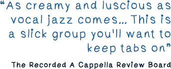 As creamy and luscious as vocal jazz comes This is a slick group you'll want to keep tabs on. -The Recorded A Cappella Review Board