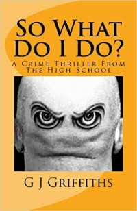 Amazon.com: So What Do I Do?: A Crime Thriller from the High School (So What! Series Book 3) eBook: G J Griffiths: Kindle Store