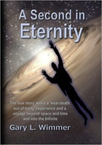 A Second in Eternity: A �near-death, out of body� experience and a voyage beyond time and space, into the Infinite (Volume 1): Gary L. Wimmer: 9781475268997: Amazon.com: Books
