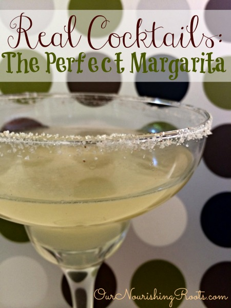 Real Cocktails: The Perfect Margarita | OUR NOURISHING ROOTS