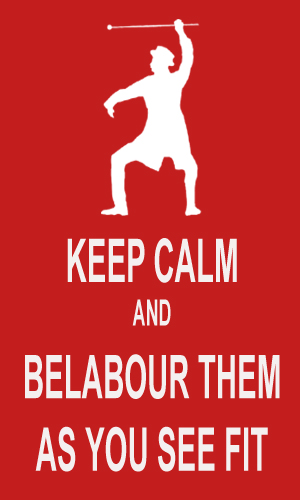 Keep Calm and Belabour Them as You See Fit