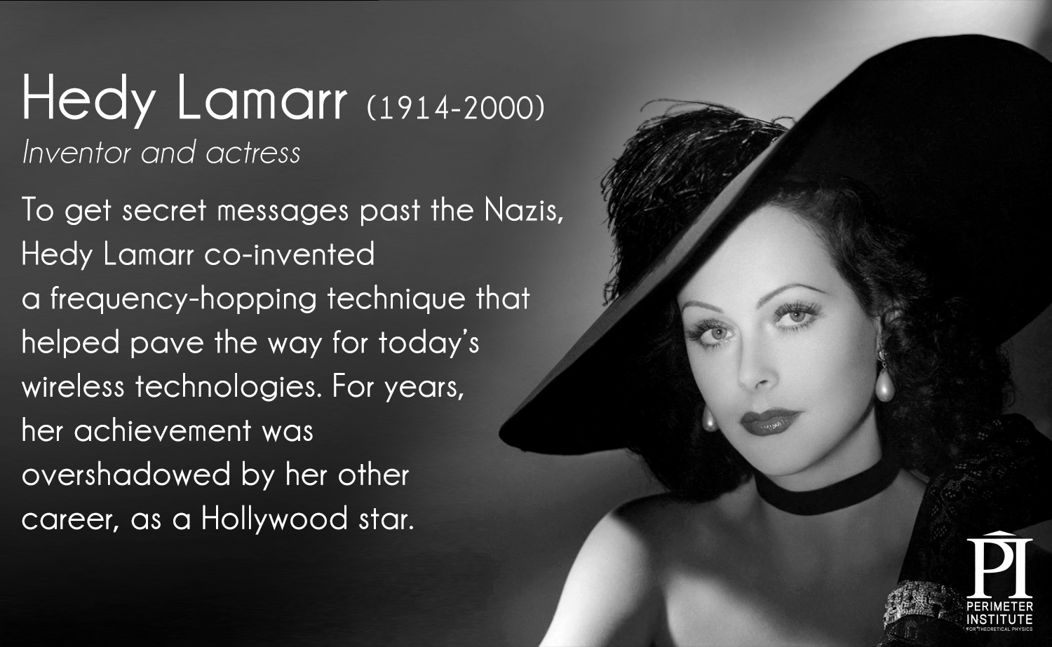 Hedy Lamarr (1914-2000), inventor and actress. To get secret messages past the Nazis, Hedy Lamarr co-invented a frequency-hopping technique that helped pave the way for today's wireless technologies. For years, her achievement was overshadowed by her other career, as a Hollywood star.