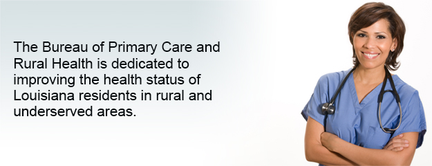 The Bureau of Primary Care and Rural Health is dedicated to improving the health status of Louisiana residents in rural and underserved areas.