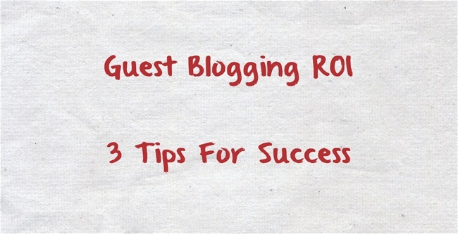 Guest Blogging ROI - 3 Tips For Success