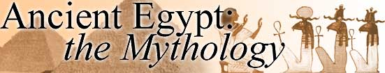 Ancient Egypt: the Mythology (Return to Home Page)
