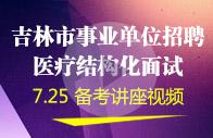 【7月25日】吉林市事业单位面试【医疗结构化】备考指导讲座