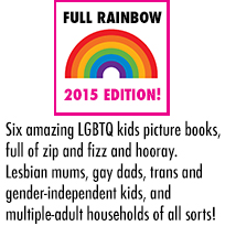 FULL RAINBOW - Six amazing LGBTQ kids picture books, full of zip and fizz and hooray. Lesbian mums, gay dads, trans and gender-independent kids, and multiple-adult households of all sorts!