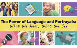 The Power of Language and Portrayals: What We Hear, What We See; graphics of people in the community.