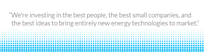 We're investing in the best people, the best companies, and the best ideas to bring entirely new energy technologies to market.