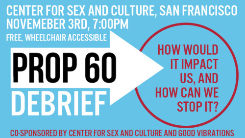 Prop 60 Debrief: What is Prop 60, how would it effect us, and how can we stop it?Center for Sex and Culture Free November 3rd, 7:00PM Does Prop 60 have you confused? Attorneys Alex Austin of the Austin Law Group and Karen Tynan will join Verta of the...
