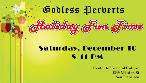 The Godless Perverts Holiday Fun Time Party Godless Perverts is throwing our annual Holiday Fun Time party on Saturday, December 10, 8-11 pm! Who says the holidays are only for the believers? Just as families don't stop giving presents after the kids...