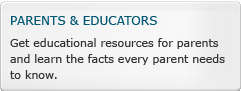 Parents and Educators: Get Educationa resources for parents and learn the facts every parent needs to know.