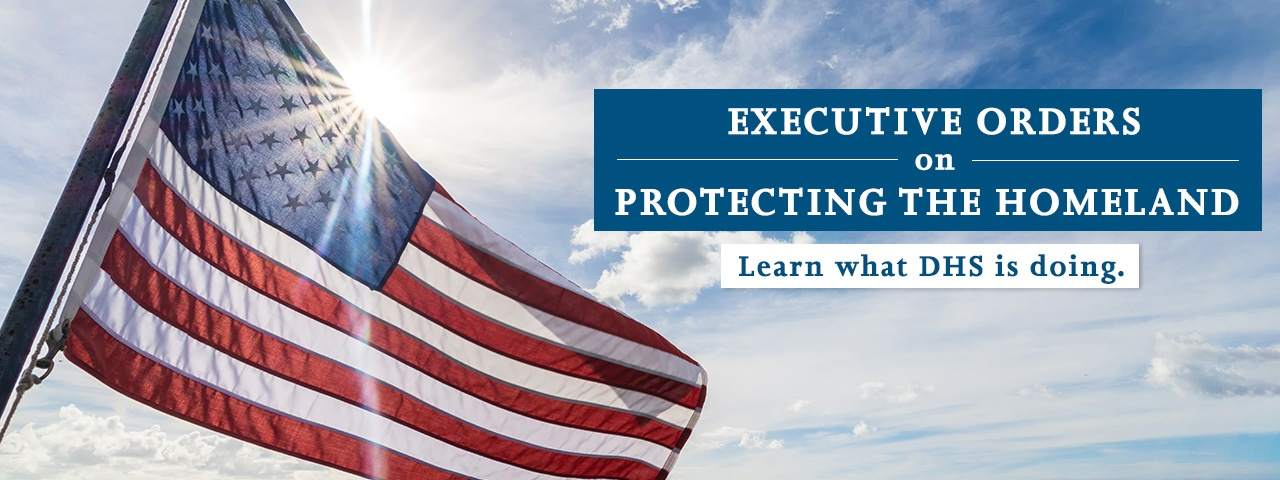 Executive Orders on Protecting the Homeland - Learn what DHS is doing.