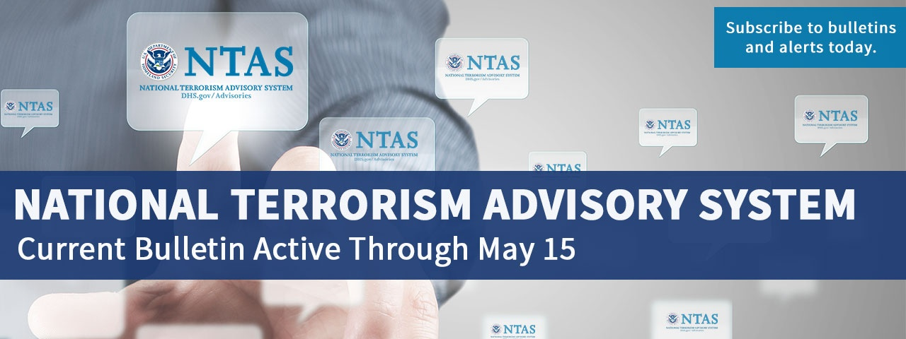 National Terrorism Advisory System. Current Bulletin Active Through May 15. Subscribe to bulletins and alerts today.