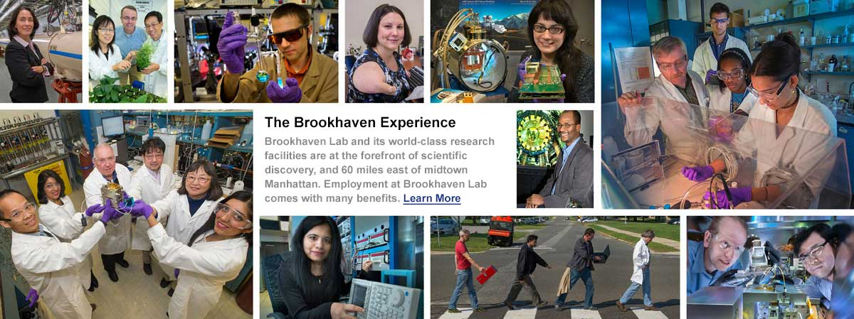 Collage of images with Brookhaven employees in labs. The Brookhaven Experience. Brookhave Lab and its world class reasearch facilities are at the forefront of scientific discovery, and 60 miles east of midtown Manhattan. Employment at Brookhaven Lab comes with many benefits. Click here to learn more.