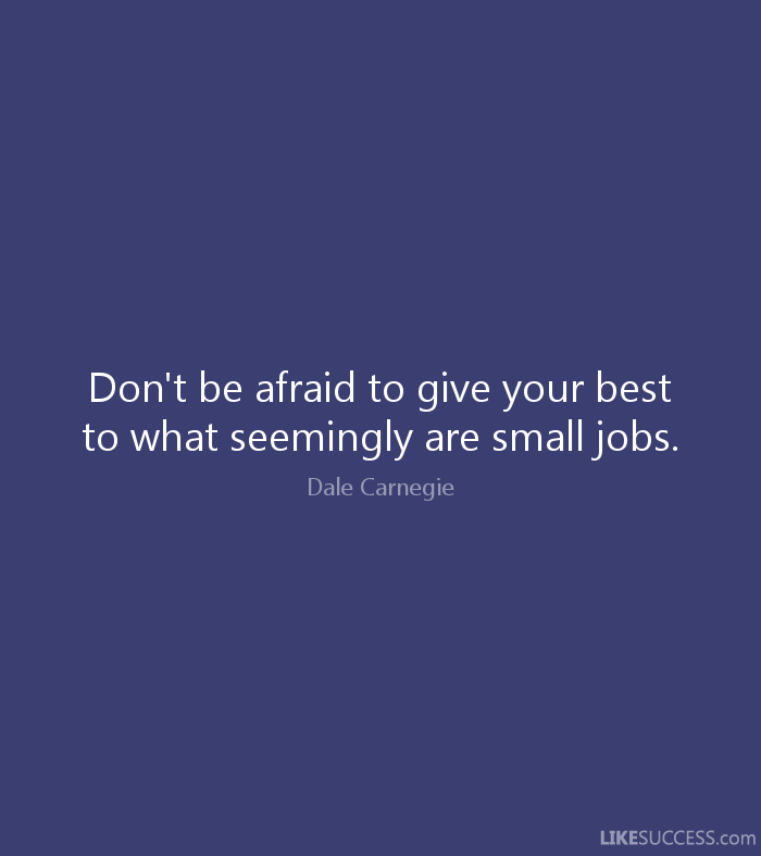 Don't be afraid to give your best to what seemingly are small jobs. - Dale Carnegie