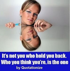 It's not you who hold you back. Who you think you're, is the one