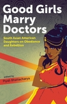 Good Girls Marry Doctors: South Asian American Daughters on Obedience and Rebellion