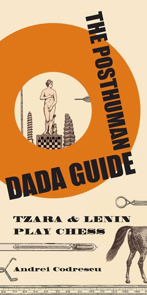 The Posthuman dada guide: Tzara & lenin play chess ((princeton University Press, 2011) like the seasoned magician he is, codrescu always has a new card up his sleeve marjorie perloff