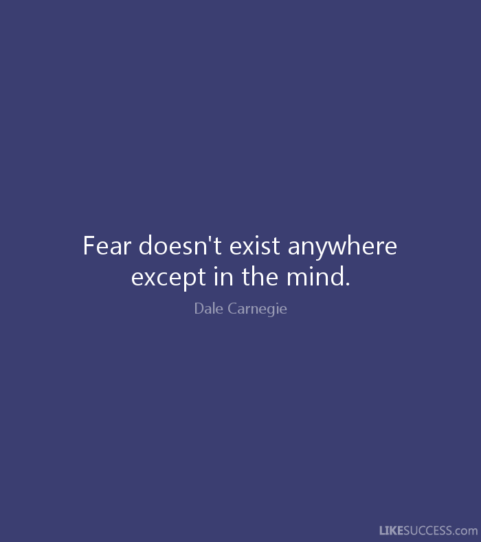 Fear doesn't exist anywhere except in the mind. - Dale Carnegie