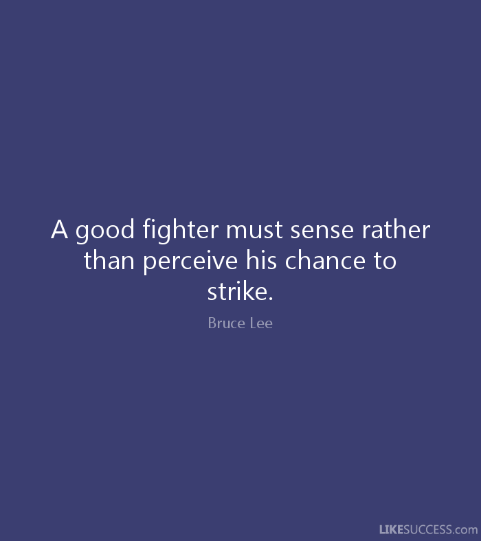 A good fighter must sense rather than perceive his chance to strike. - Bruce Lee