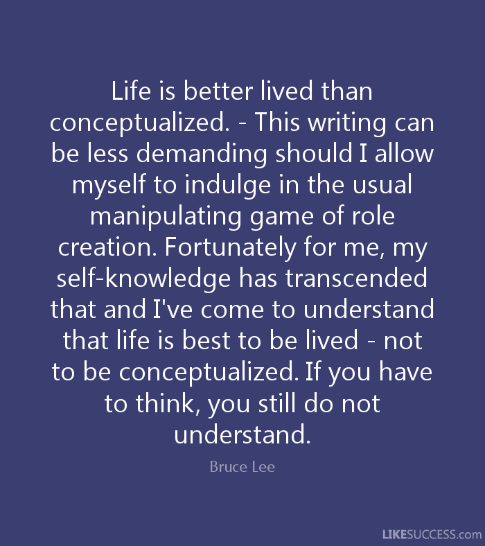 Life is better lived than conceptualized. - This writing can be less demanding should I allow myself to indulge in the usual manipulating game of role creation. Fortunately for me, my self-knowledge has transcended that and I've come to understand that life is best to be lived - not to be conceptualized. If you have to think, you still do not understand. - Bruce Lee