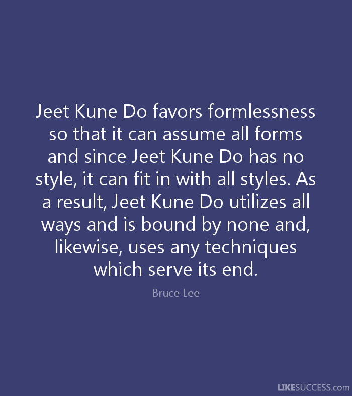 Jeet Kune Do favors formlessness so that it can assume all forms and since Jeet Kune Do has no style, it can fit in with all styles. As a result, Jeet Kune Do utilizes all ways and is bound by none and, likewise, uses any techniques which serve its end. - Bruce Lee