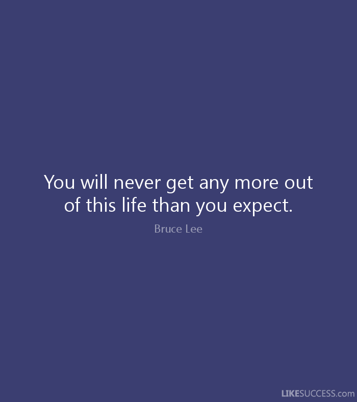 You will never get any more out of this life than you expect. - Bruce Lee