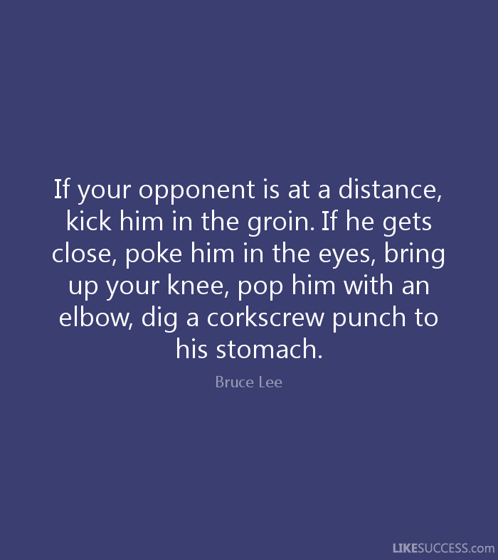If your opponent is at a distance, kick him in the groin. If he gets close, poke him in the eyes, bring up your knee, pop him with an elbow, dig a corkscrew punch to his stomach. - Bruce Lee