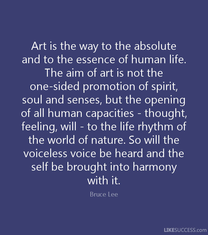 Art is the way to the absolute and to the essence of human life. The aim of art is not the one-sided promotion of spirit, soul and senses, but the opening of all human capacities - thought, feeling, will - to the life rhythm of the world of nature. So will the voiceless voice be heard and the self be brought into harmony with it. - Bruce Lee