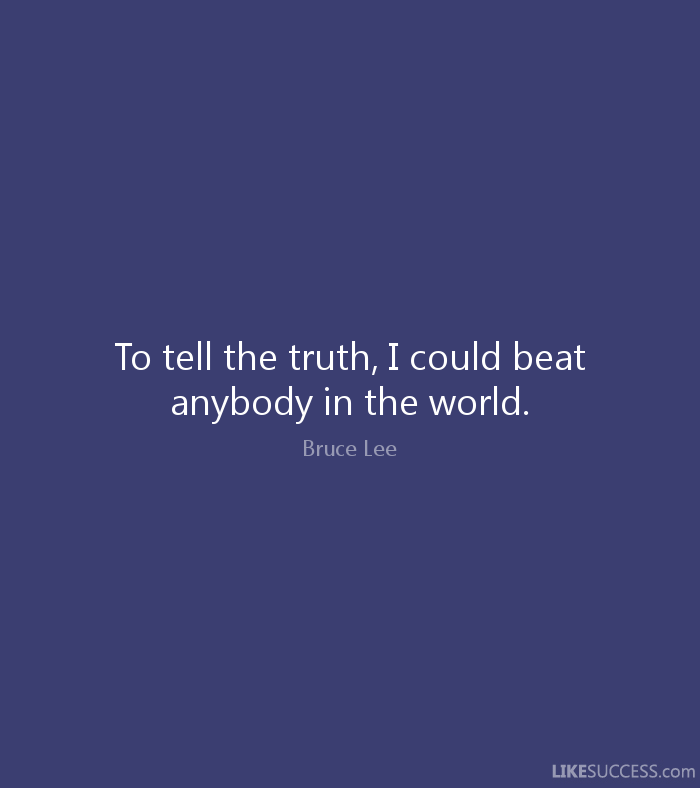 To tell the truth, I could beat anybody in the world. - Bruce Lee