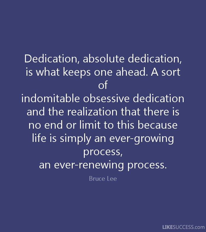 Dedication, absolute dedication, is what keeps one ahead. A sort of   indomitable obsessive dedication and the realization that there is   no end or limit to this because life is simply an ever-growing process,   an ever-renewing process. - Bruce Lee