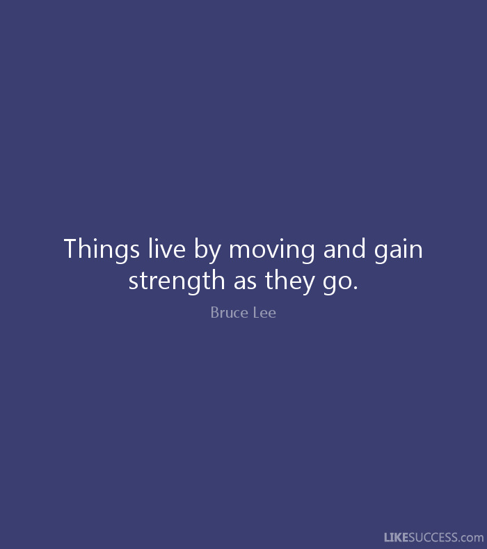 Things live by moving and gain strength as they go. - Bruce Lee