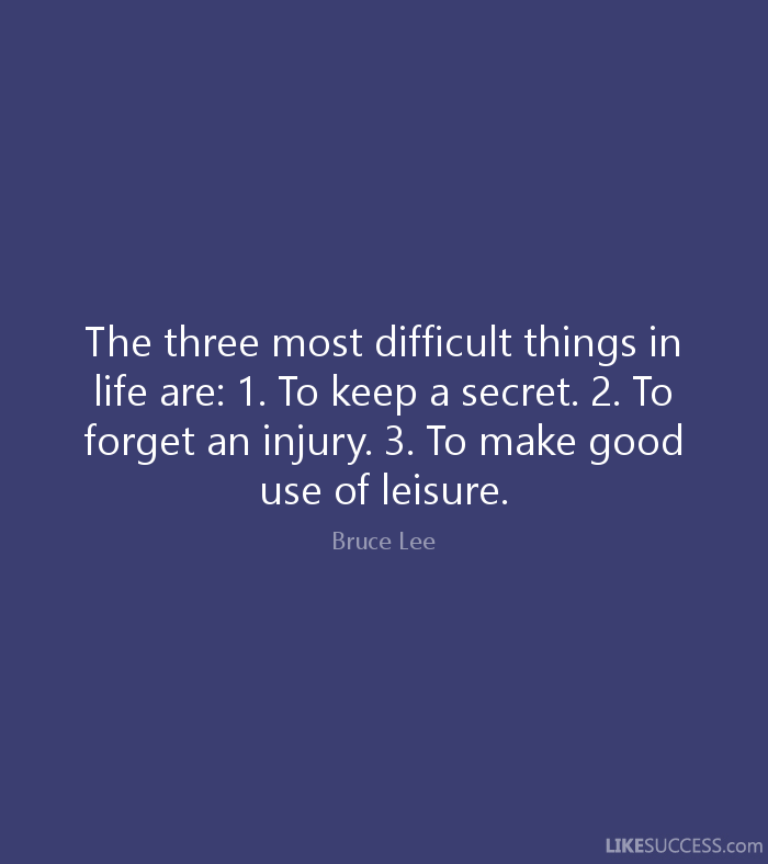 The three most difficult things in life are: 1. To keep a secret. 2. To forget an injury. 3. To make good use of leisure. - Bruce Lee