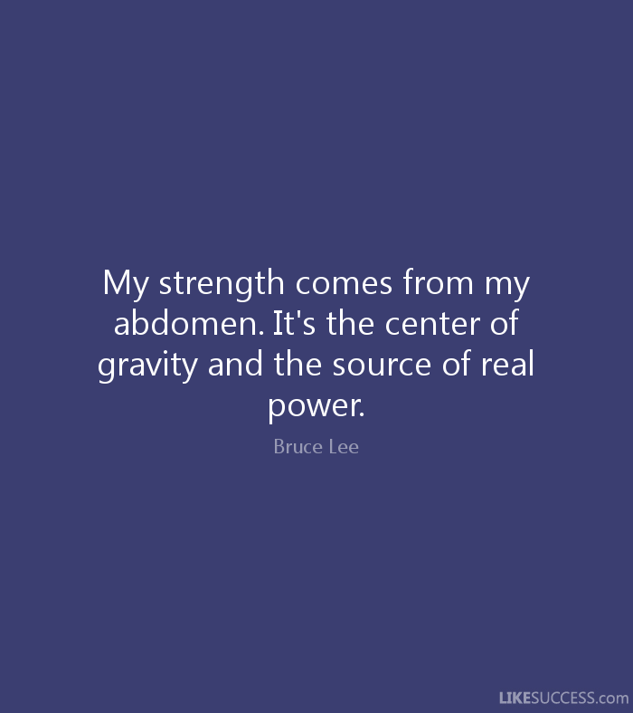 My strength comes from my abdomen. It's the center of gravity and the source of real power. - Bruce Lee