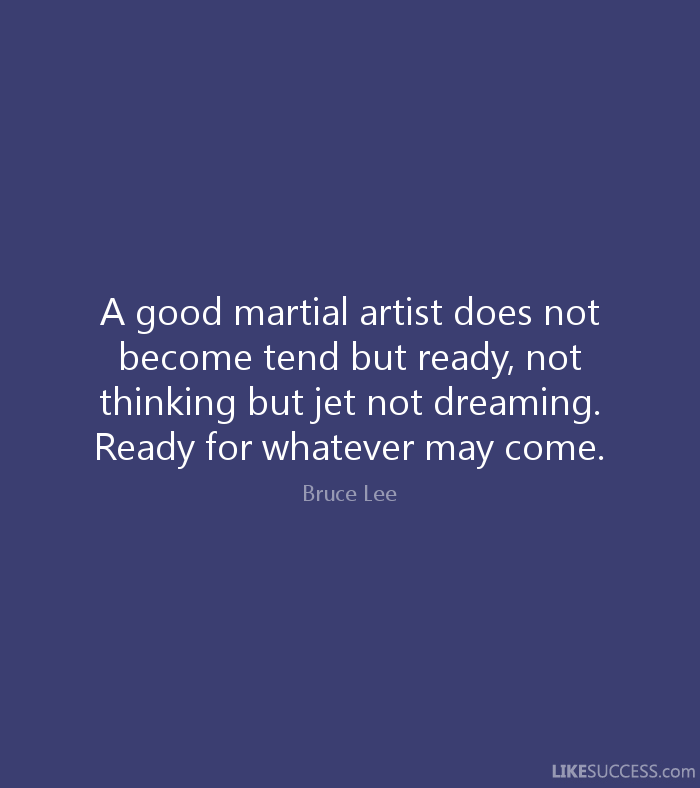 A good martial artist does not become tend but ready, not thinking but jet not dreaming. Ready for whatever may come. - Bruce Lee