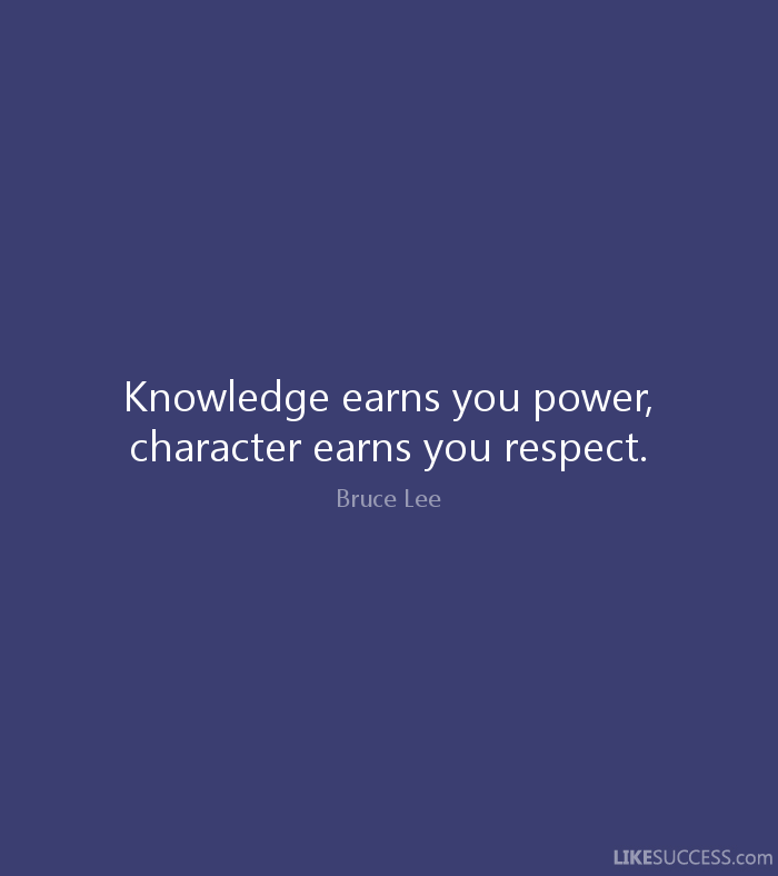 Knowledge earns you power, character earns you respect. - Bruce Lee