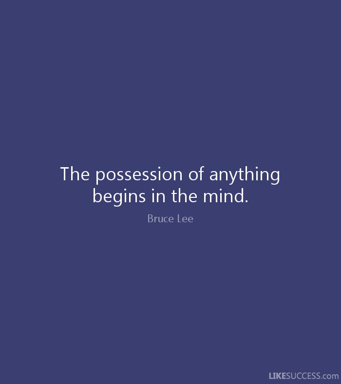 The possession of anything begins in the mind. - Bruce Lee