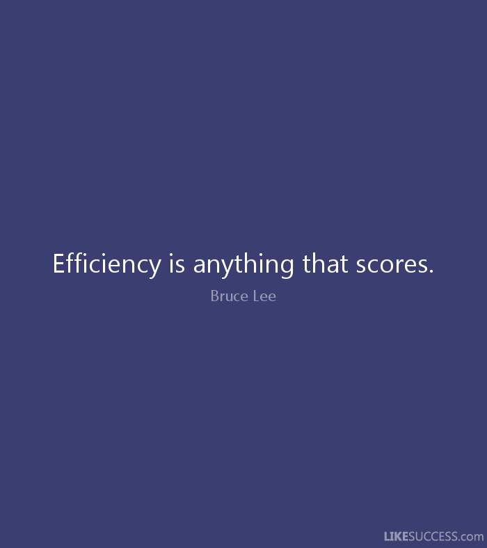 Efficiency is anything that scores. - Bruce Lee