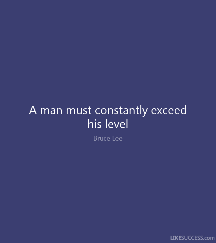 A man must constantly exceed his level - Bruce Lee