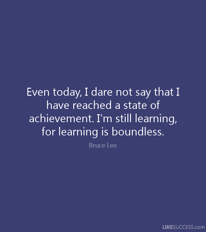Even today, I dare not say that I have reached a state of achievement. I'm still learning, for learning is boundless. - Bruce Lee