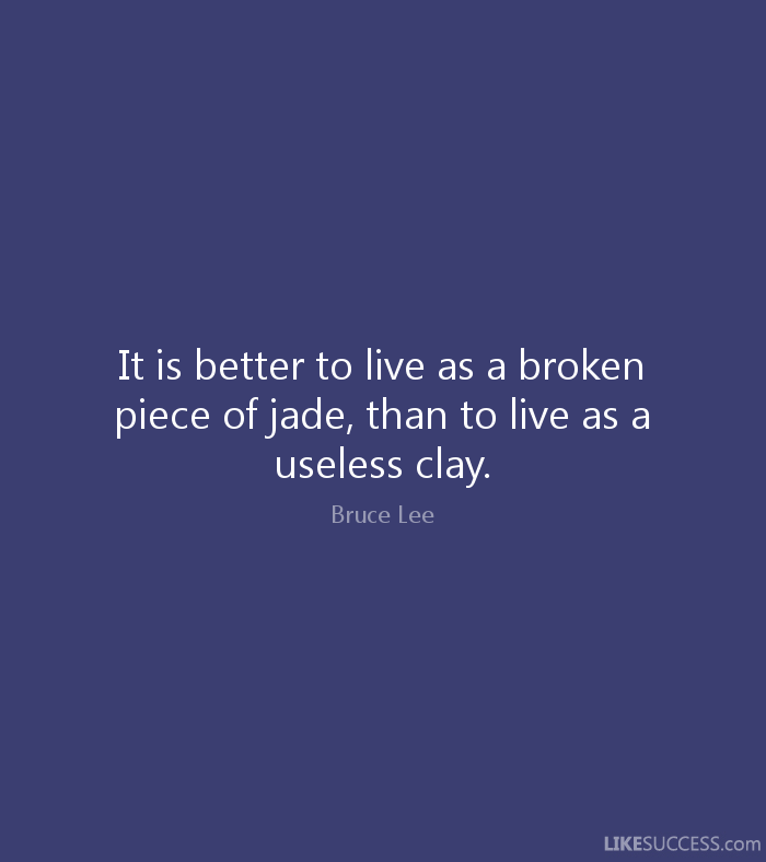 It is better to live as a broken piece of jade, than to live as a useless clay. - Bruce Lee