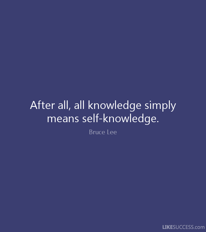 After all, all knowledge simply means self-knowledge. - Bruce Lee