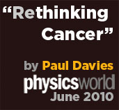 Read Rethinking Cancer by Paul Davies, fron Physics World 2010