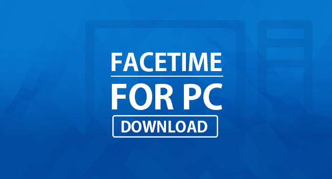 Download FaceTime For PC Windows (10/8.1/7)