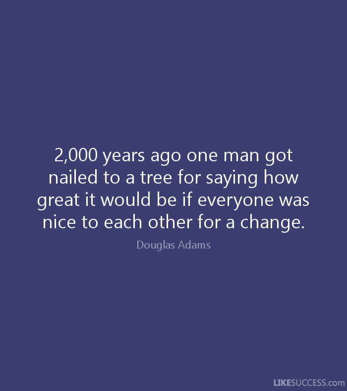 2,000 years ago one man got nailed to a tree for saying how great it would be if everyone was nice to each other for a change. - Douglas Adams